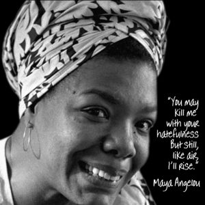 Maya Angelou - You may kill me with your hatefulness, but still, like air, I'll rise.